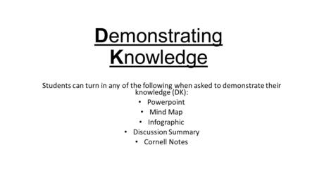 Demonstrating Knowledge Students can turn in any of the following when asked to demonstrate their knowledge (DK): Powerpoint Mind Map Infographic Discussion.