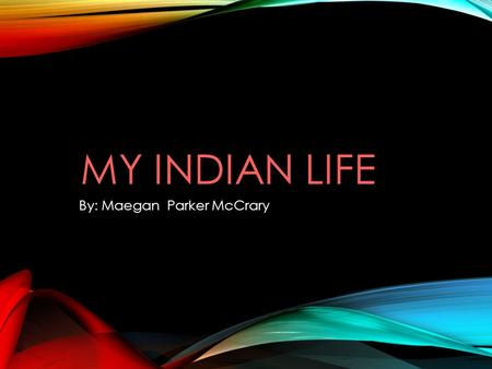 MY INDIAN LIFE By: Maegan Parker McCrary. ABOUT ME hi my name is This is my story …