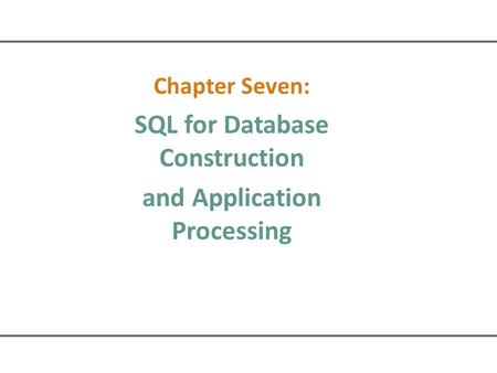Chapter Seven: SQL for Database Construction and Application Processing.