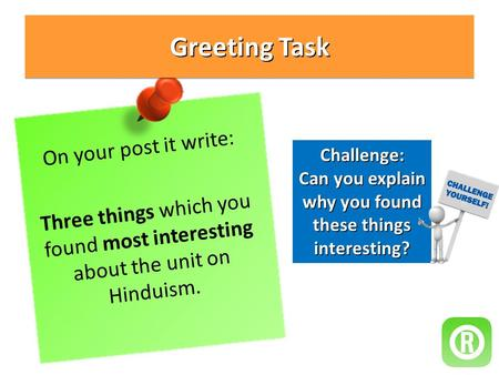 Greeting Task On your post it write: Three things which you found most interesting about the unit on Hinduism. Challenge: Can you explain why you found.