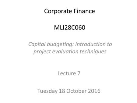 Corporate Finance MLI28C060 Lecture 7 Tuesday 18 October 2016 Capital budgeting: Introduction to project evaluation techniques.