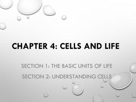 CHAPTER 4: CELLS AND LIFE SECTION 1: THE BASIC UNITS OF LIFE SECTION 2: UNDERSTANDING CELLS.