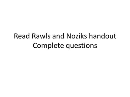 Read Rawls and Noziks handout Complete questions.