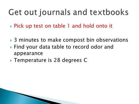 Pick up test on table 1 and hold onto it  3 minutes to make compost bin observations  Find your data table to record odor and appearance  Temperature.