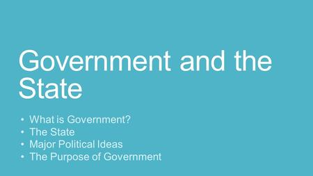 Government and the State What is Government? The State Major Political Ideas The Purpose of Government.