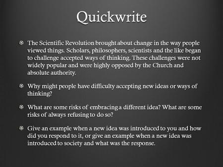 Quickwrite The Scientific Revolution brought about change in the way people viewed things. Scholars, philosophers, scientists and the like began to challenge.