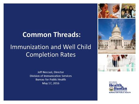 Common Threads: Immunization and Well Child Completion Rates Jeff Neccuzi, Director Division of Immunization Services Bureau for Public Health May 17,