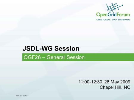 © 2007 Open Grid Forum JSDL-WG Session OGF26 – General Session 11:00-12:30, 28 May 2009 Chapel Hill, NC.