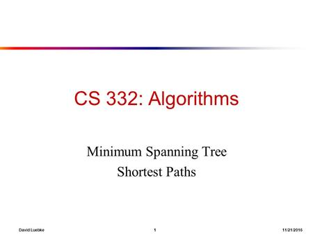 David Luebke 1 11/21/2016 CS 332: Algorithms Minimum Spanning Tree Shortest Paths.