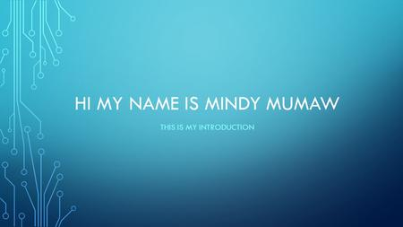 HI MY NAME IS MINDY MUMAW THIS IS MY INTRODUCTION.