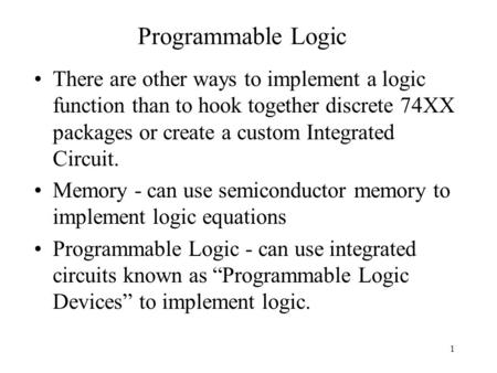 1 Programmable Logic There are other ways to implement a logic function than to hook together discrete 74XX packages or create a custom Integrated Circuit.