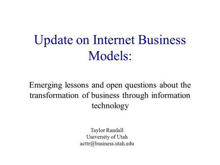 Update on Internet Business Models: Emerging lessons and open questions about the transformation of business through information technology Taylor Randall.