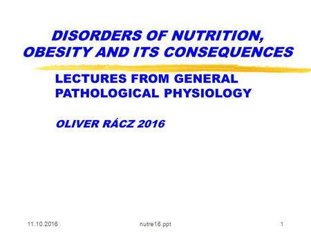 nutre16.ppt1 DISORDERS OF NUTRITION, OBESITY AND ITS CONSEQUENCES LECTURES FROM GENERAL PATHOLOGICAL PHYSIOLOGY OLIVER RÁCZ 2016.