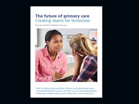 Primary Care Workforce Commission Aim: to identify models of primary care to meet the future needs of the NHS.