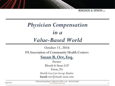 1 Physician Compensation in a Value-Based World Susan B. Orr, Esq. Partner Rhoads & Sinon LLP Exton, PA Health Care Law Group Member