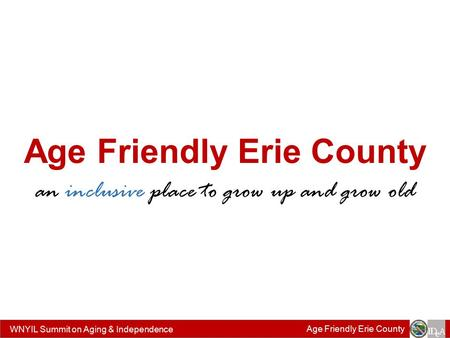WNYIL Summit on Aging & Independence Age Friendly Erie County an inclusive place to grow up and grow old.