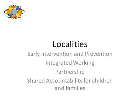 Localities Early Intervention and Prevention Integrated Working Partnership Shared Accountability for children and families.