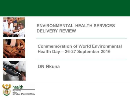 ENVIRONMENTAL HEALTH SERVICES DELIVERY REVIEW DN Nkuna Commemoration of World Environmental Health Day – September 2016.