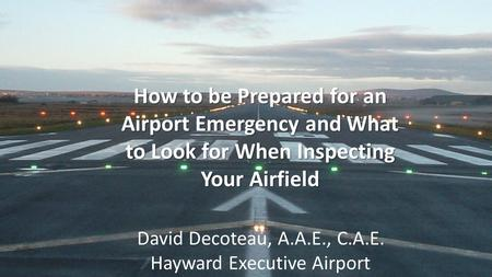 How to be Prepared for an Airport Emergency and What to Look for When Inspecting Your Airfield David Decoteau, A.A.E., C.A.E. Hayward Executive Airport.