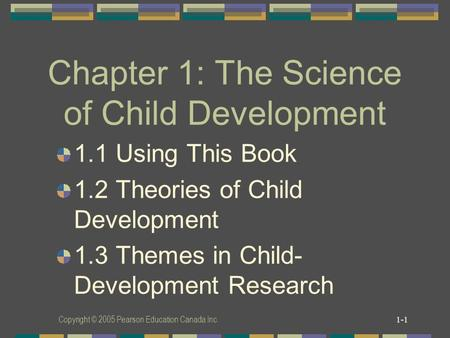 Copyright © 2005 Pearson Education Canada Inc. 1-1 Chapter 1: The Science of Child Development 1.1 Using This Book 1.2 Theories of Child Development 1.3.