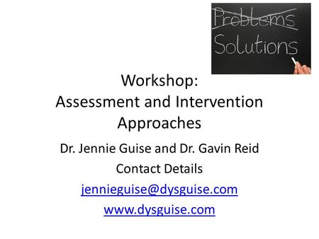 Workshop: Assessment and Intervention Approaches Dr. Jennie Guise and Dr. Gavin Reid Contact Details