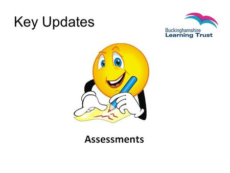 Key Updates. What has changed? National Curriculum Early Years baseline assessment SATS Teacher Assessments Assessment without levels, expected standards.