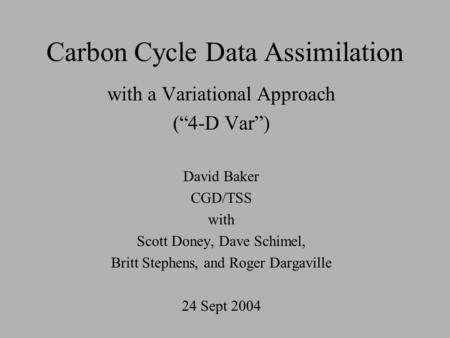 "Carbon Cycle Data Assimilation with a Variational Approach (""4-D Var"") David Baker CGD/TSS with Scott Doney, Dave Schimel, Britt Stephens, and Roger Dargaville."