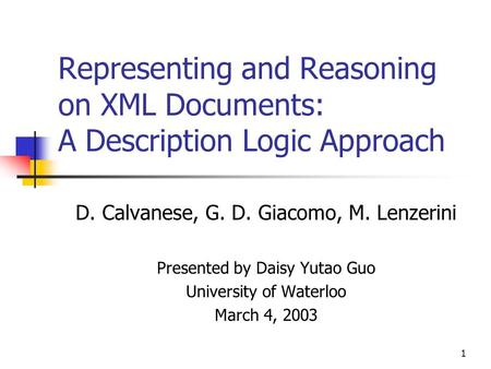 1 Representing and Reasoning on XML Documents: A Description Logic Approach D. Calvanese, G. D. Giacomo, M. Lenzerini Presented by Daisy Yutao Guo University.