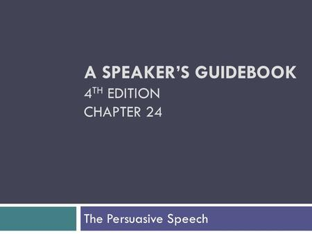 A SPEAKER'S GUIDEBOOK 4 TH EDITION CHAPTER 24 The Persuasive Speech.