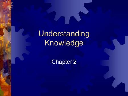 Understanding Knowledge Chapter Overview  Definitions  Cognition  Expert Knowledge  Human Thinking and Learning  Implications for Management.