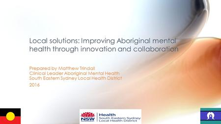 Prepared by Matthew Trindall Clinical Leader Aboriginal Mental Health South Eastern Sydney Local Health District 2016 Local solutions: Improving Aboriginal.