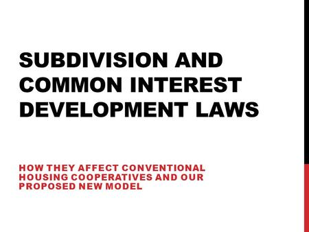 SUBDIVISION AND COMMON INTEREST DEVELOPMENT LAWS HOW THEY AFFECT CONVENTIONAL HOUSING COOPERATIVES AND OUR PROPOSED NEW MODEL.