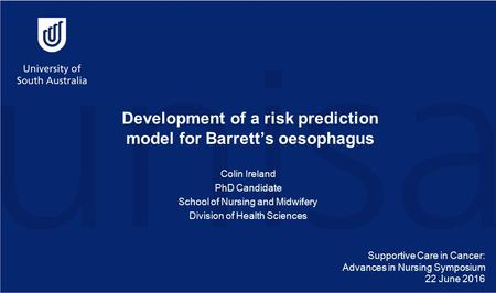 Development of a risk prediction model for Barrett's oesophagus Colin Ireland PhD Candidate School of Nursing and Midwifery Division of Health Sciences.