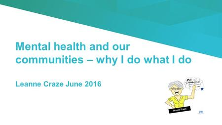 Mental health and our communities – why I do what I do Leanne Craze June 2016.