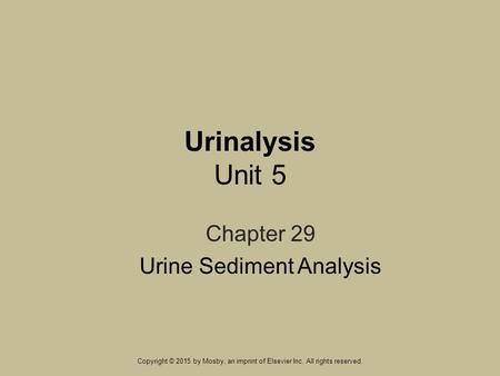 Urinalysis Unit 5 Chapter 29 Urine Sediment Analysis Copyright © 2015 by Mosby, an imprint of Elsevier Inc. All rights reserved.