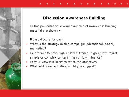 In this presentation several examples of awareness building material are shown – Please discuss for each:  What is the strategy in this campaign: educational,
