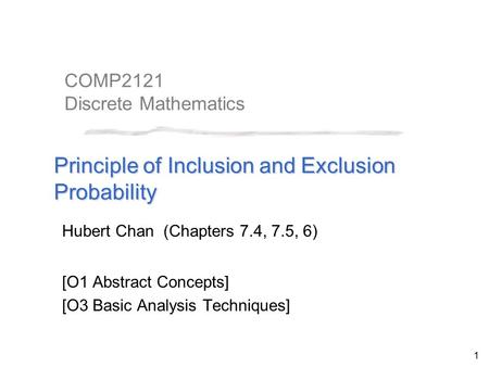 1 COMP2121 Discrete Mathematics Principle of Inclusion and Exclusion Probability Hubert Chan (Chapters 7.4, 7.5, 6) [O1 Abstract Concepts] [O3 Basic Analysis.