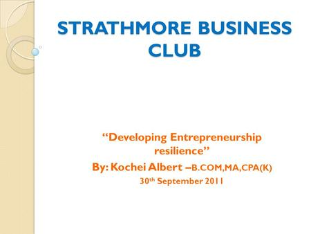 "STRATHMORE BUSINESS CLUB ""Developing Entrepreneurship resilience"" By: Kochei Albert – B.COM,MA,CPA(K) 30 th September 2011."