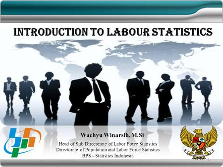 Introduction to Labour Statistics Wachyu Winarsih, M.Si Head of Sub Directorate of Labor Force Statistics Directorate of Population and Labor Force Statistics.