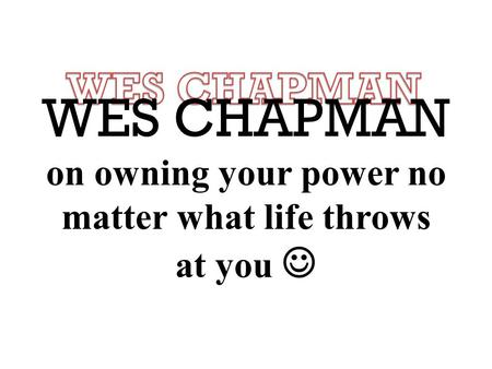 WES CHAPMAN on owning your power no matter what life throws at you.