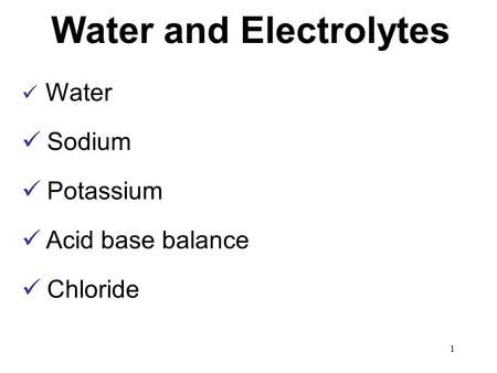 Water and Electrolytes Water Sodium Potassium Acid base balance Chloride 1.