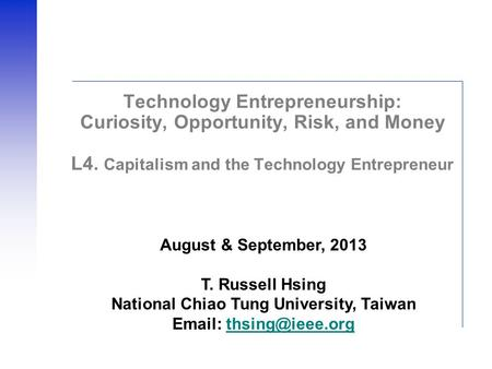 Technology Entrepreneurship: Curiosity, Opportunity, Risk, and Money L4. Capitalism and the Technology Entrepreneur August & September, 2013 T. Russell.