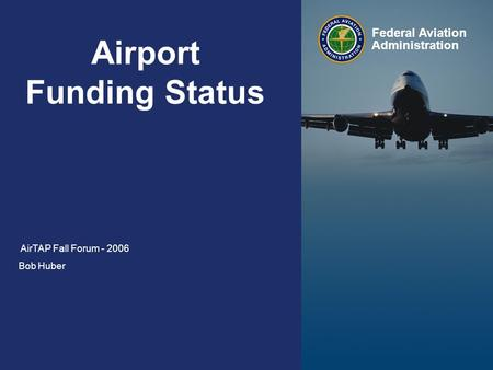 1 Federal Aviation Administration AirTAP Fall Forum Wednesday, October 11, Airport Funding Status AirTAP Fall Forum Bob Huber Federal.