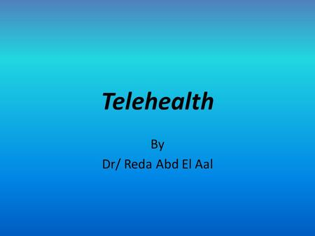 Telehealth By Dr/ Reda Abd El Aal. Objectives Define telehealth as an informatics trend Evaluate the hardware and software used in telehealth Summarize.