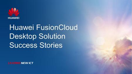 Huawei FusionCloud Desktop Solution Success Stories.