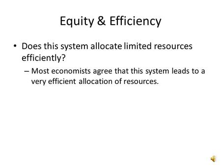 Equity & Efficiency Does this system allocate limited resources efficiently? – Most economists agree that this system leads to a very efficient allocation.