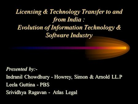 Licensing & Technology Transfer to and from India : Evolution of Information Technology & Software Industry Presented by:- Indranil Chowdhury - Howrey,