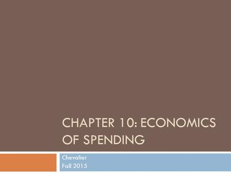 CHAPTER 10: ECONOMICS OF SPENDING Chevalier Fall 2015.