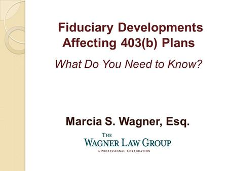 Marcia S. Wagner, Esq. Fiduciary Developments Affecting 403(b) Plans What Do You Need to Know?
