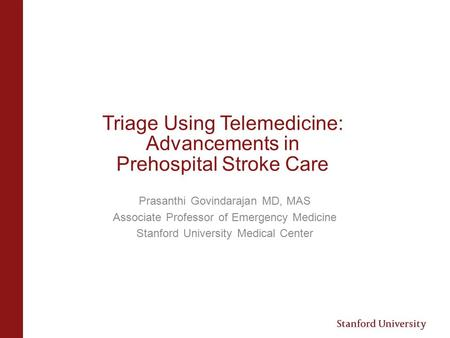 Triage Using Telemedicine: Advancements in Prehospital Stroke Care Prasanthi Govindarajan MD, MAS Associate Professor of Emergency Medicine Stanford University.